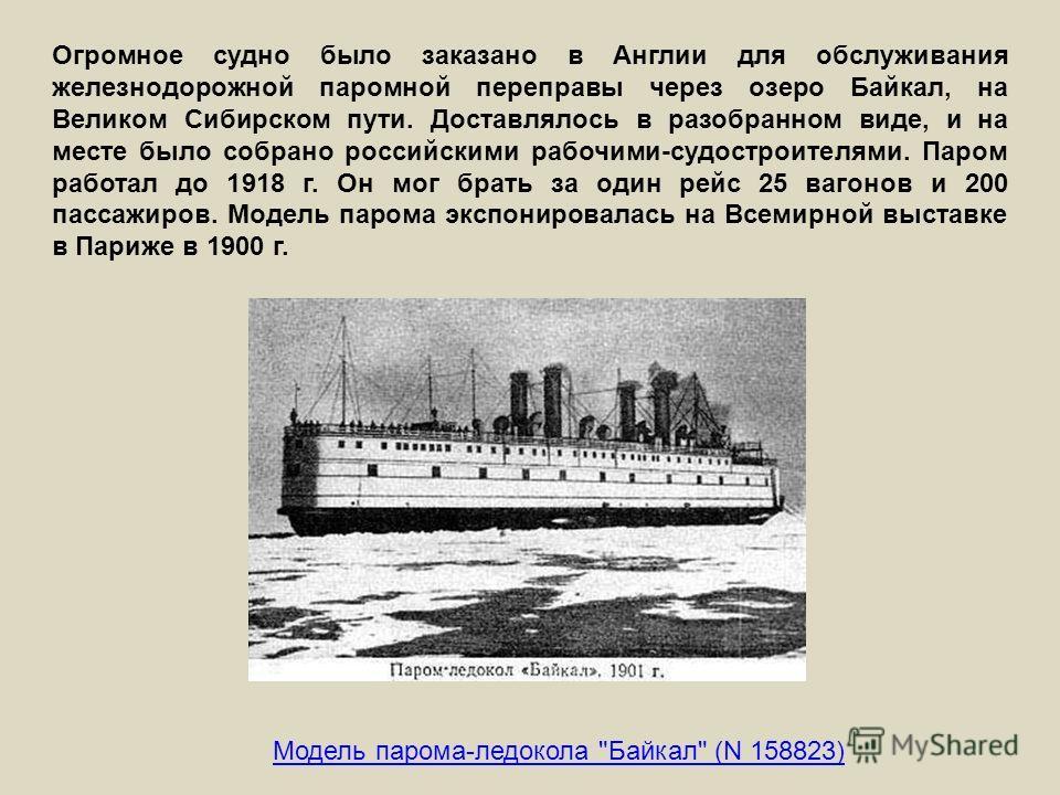 Огромное судно было заказано в Англии для обслуживания железнодорожной паромной переправы через озеро Байкал, на Великом Сибирском пути. Доставлялось в разобранном виде, и на месте было собрано российскими рабочими-судостроителями. Паром работал до 1