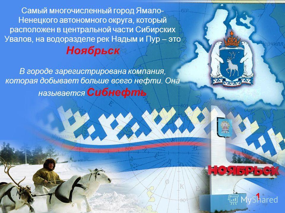 Самый многочисленный город Ямало- Ненецкого автономного округа, который расположен в центральной части Сибирских Увалов, на водоразделе рек Надым и Пур – это Ноябрьск В городе зарегистрирована компания, которая добывает больше всего нефти. Она называ