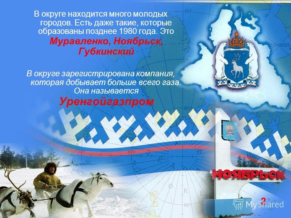 В округе находится много молодых городов. Есть даже такие, которые образованы позднее 1980 года. Это Муравленко, Ноябрьск, Губкинский В округе зарегистрирована компания, которая добывает больше всего газа. Она называется Уренгойгазпром 2