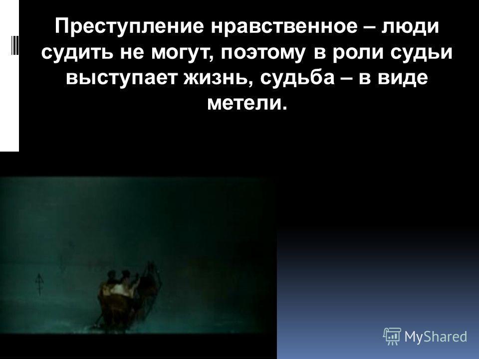 Преступление нравственное – люди судить не могут, поэтому в роли судьи выступает жизнь, судьба – в виде метели.