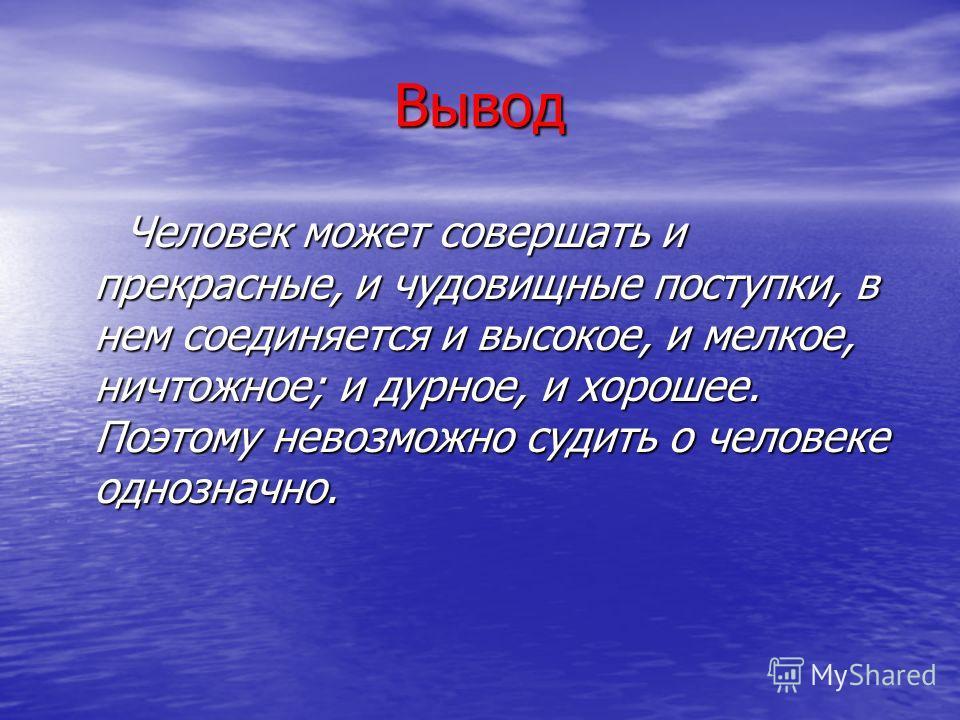 Вывод Человек может совершать и прекрасные, и чудовищные поступки, в нем соединяется и высокое, и мелкое, ничтожное; и дурное, и хорошее. Поэтому невозможно судить о человеке однозначно. Человек может совершать и прекрасные, и чудовищные поступки, в