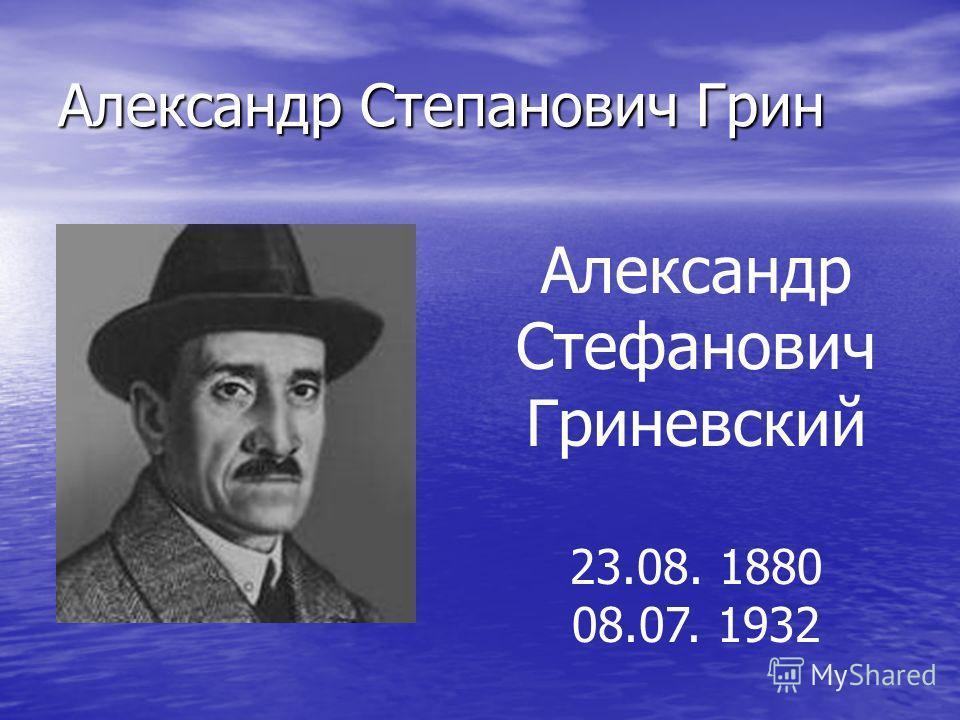 Александр Степанович Грин Александр Стефанович Гриневский 23.08. 1880 08.07. 1932