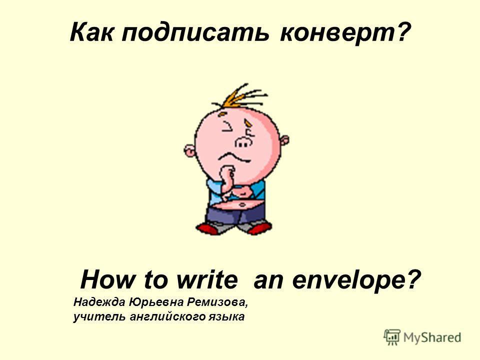 Как подписать конверт? How to write an envelope? Надежда Юрьевна Ремизова, учитель английского языка