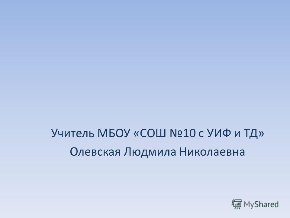 Учитель МБОУ «СОШ 10 с УИФ и ТД» Олевская Людмила Николаевна