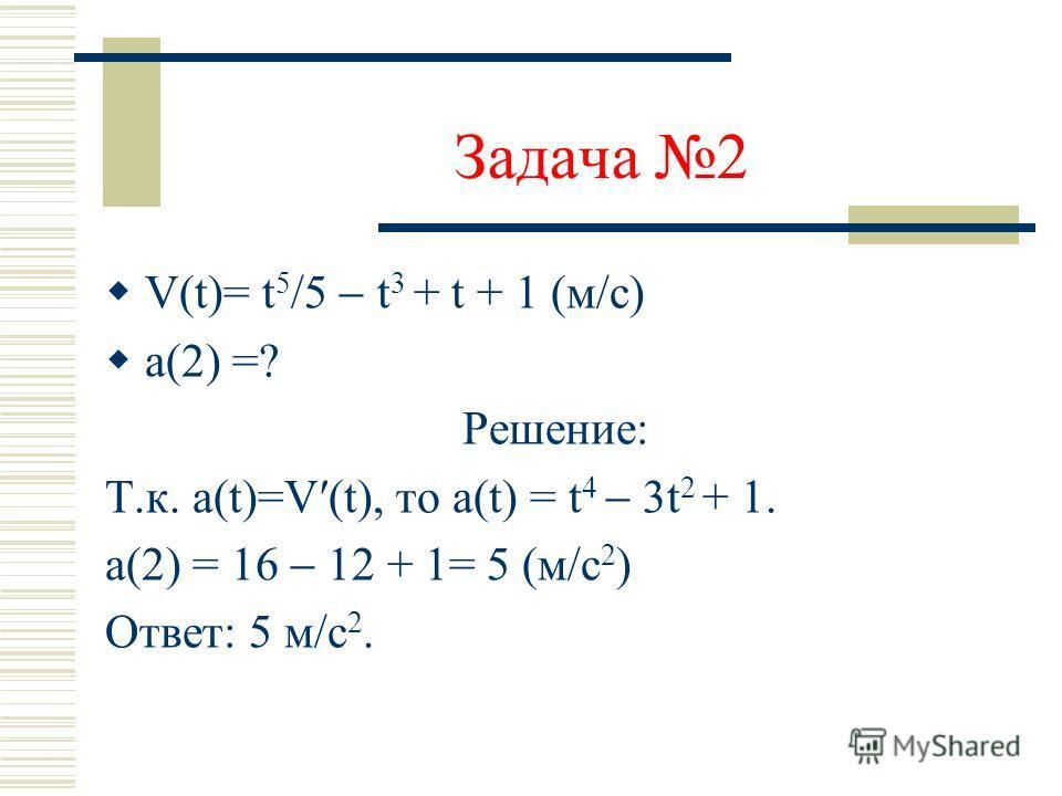 Задача 1 х(t) = 3t 2 7t + 6 (м) V(t) = ? Решение: х(t) = 3t 2 7t + 6 Т.к. V(t) = x(t), то V(t) = 6t 7. V(6) = 36 7= 29(м/с) Ответ: 29 м/с.