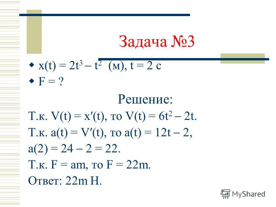 Задача 2 V(t)= t 5 /5 t 3 + t + 1 (м/с) а(2) =? Решение: Т.к. а(t)=V(t), то a(t) = t 4 3t 2 + 1. a(2) = 16 12 + 1= 5 (м/с 2 ) Ответ: 5 м/c 2.