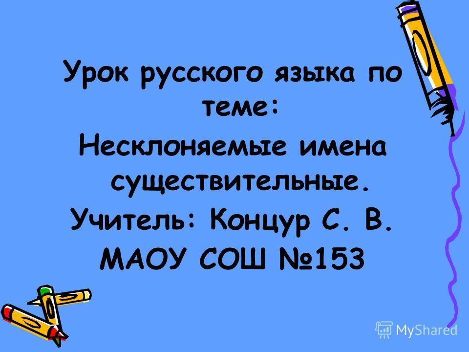 Урок русского языка по теме: Несклоняемые имена существительные. Учитель: Концур С. В. МАОУ СОШ 153