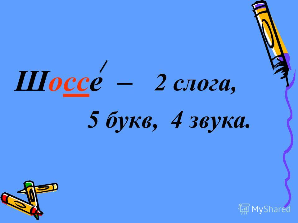 Шоссе – 2 слога, 5 букв,4 звука.