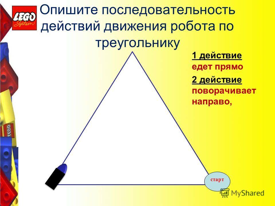 Опишите последовательность действий движения робота по треугольнику 1 действие едет прямо 2 действие поворачивает направо, старт