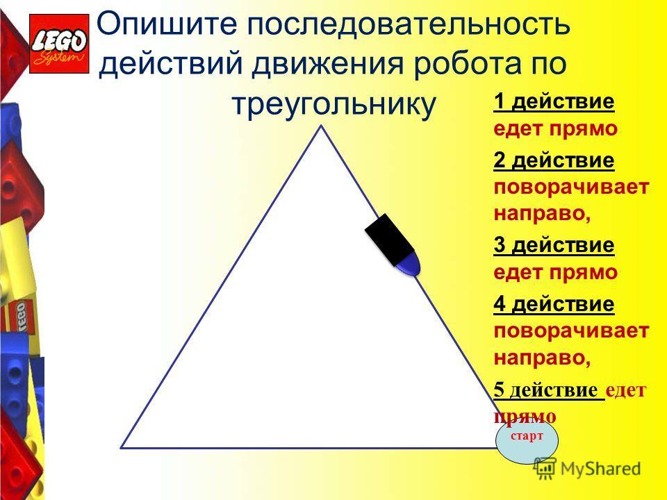 Опишите последовательность действий движения робота по треугольнику старт 1 действие едет прямо 2 действие поворачивает направо, 3 действие едет прямо 4 действие поворачивает направо, 5 действие едет прямо