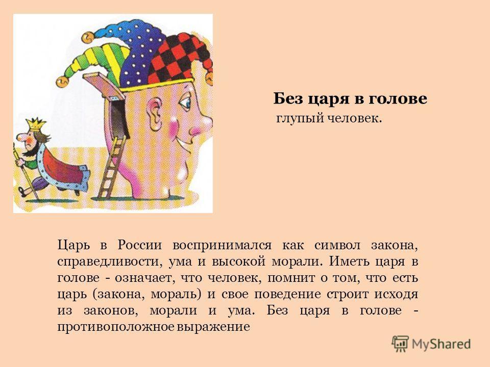 Царь в России воспринимался как символ закона, справедливости, ума и высокой морали. Иметь царя в голове - означает, что человек, помнит о том, что есть царь (закона, мораль) и свое поведение строит исходя из законов, морали и ума. Без царя в голове
