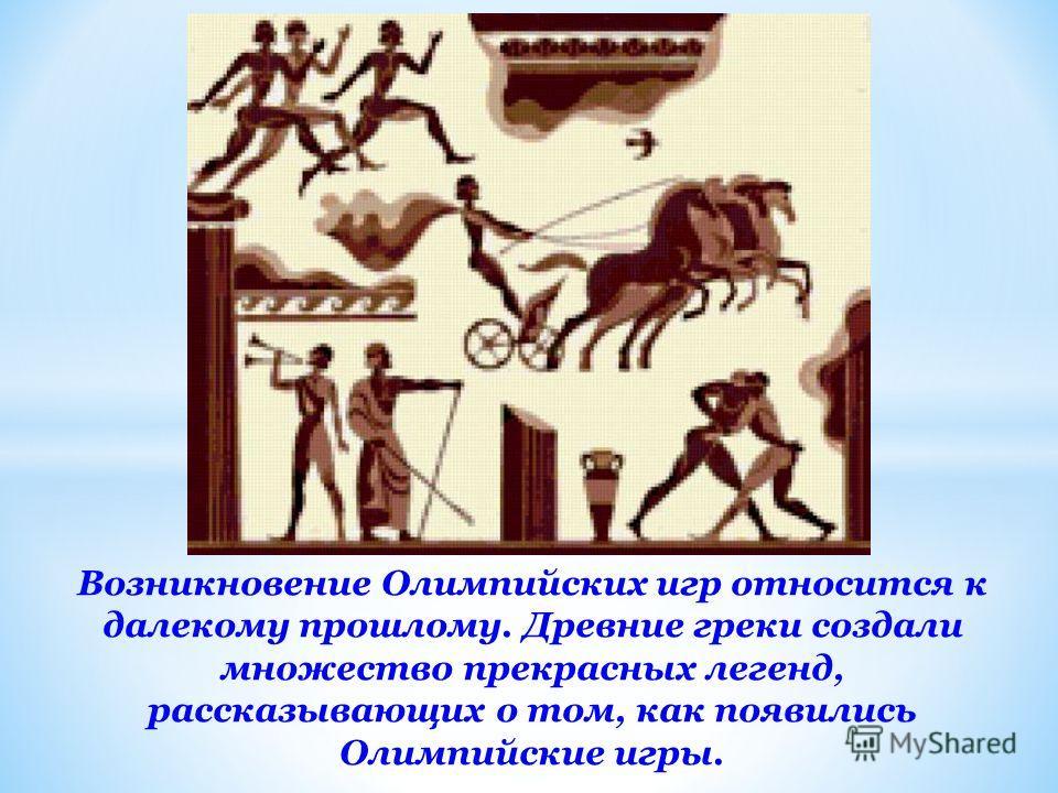 Возникновение Олимпийских игр относится к далекому прошлому. Древние греки создали множество прекрасных легенд, рассказывающих о том, как появились Олимпийские игры.
