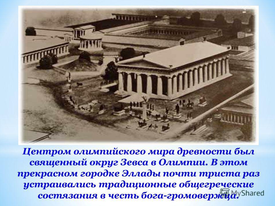 Центром олимпийского мира древности был священный округ Зевса в Олимпии. В этом прекрасном городке Эллады почти триста раз устраивались традиционные общегреческие состязания в честь бога-громовержца.