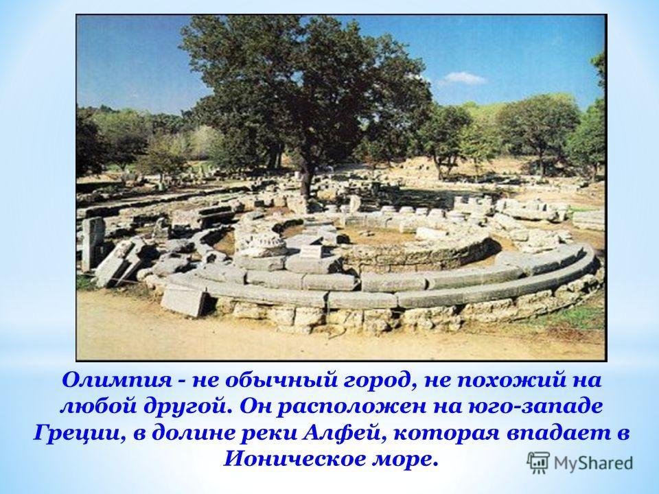 Олимпия - не обычный город, не похожий на любой другой. Он расположен на юго-западе Греции, в долине реки Алфей, которая впадает в Ионическое море.