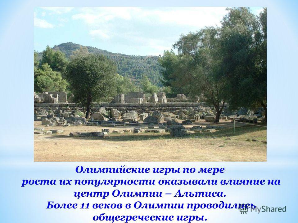 Олимпийские игры по мере роста их популярности оказывали влияние на центр Олимпии – Альтиса. Более 11 веков в Олимпии проводились общегреческие игры.