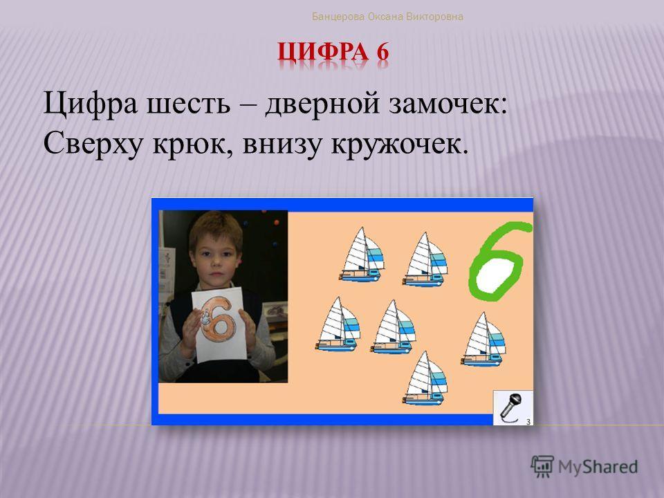 Цифра шесть – дверной замочек: Сверху крюк, внизу кружочек. Банцерова Оксана Викторовна