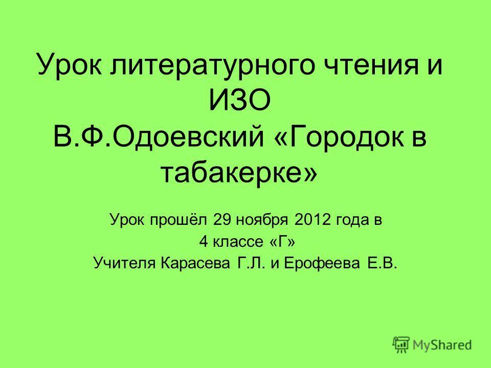 Урок литературного чтения и ИЗО В.Ф.Одоевский «Городок в табакерке» Урок прошёл 29 ноября 2012 года в 4 классе «Г» Учителя Карасева Г.Л. и Ерофеева Е.В.