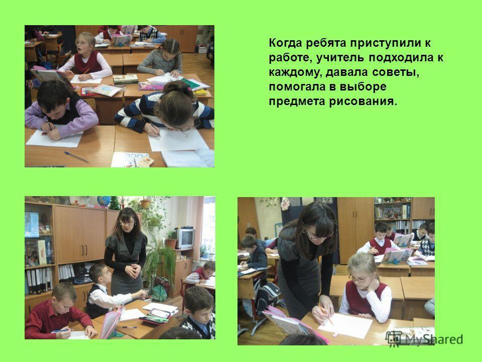 Когда ребята приступили к работе, учитель подходила к каждому, давала советы, помогала в выборе предмета рисования.