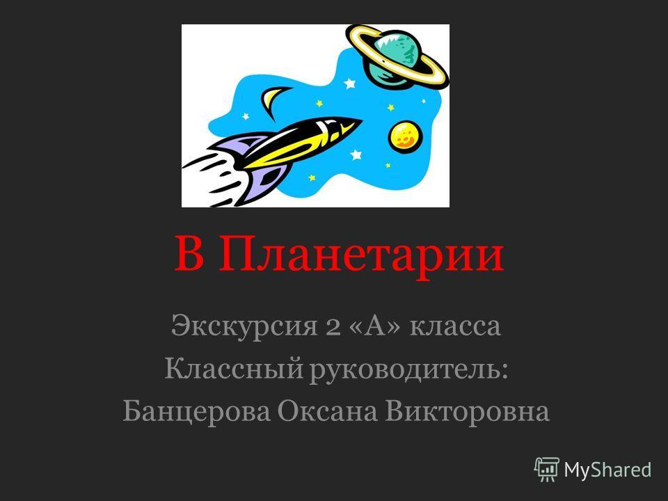 В Планетарии Экскурсия 2 «А» класса Классный руководитель: Банцерова Оксана Викторовна