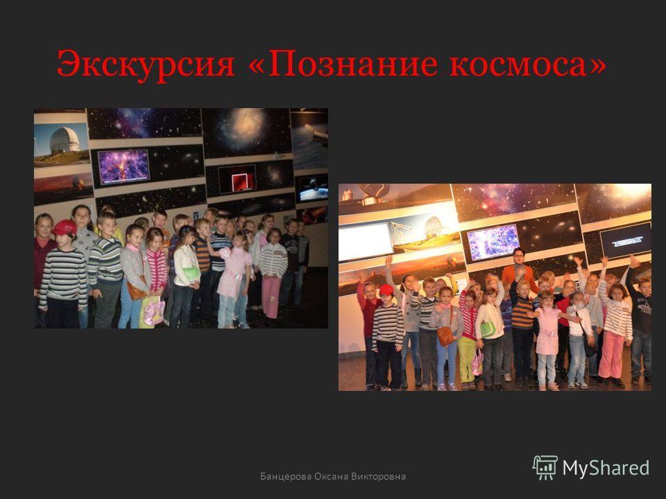 Экскурсия «Познание космоса» Банцерова Оксана Викторовна