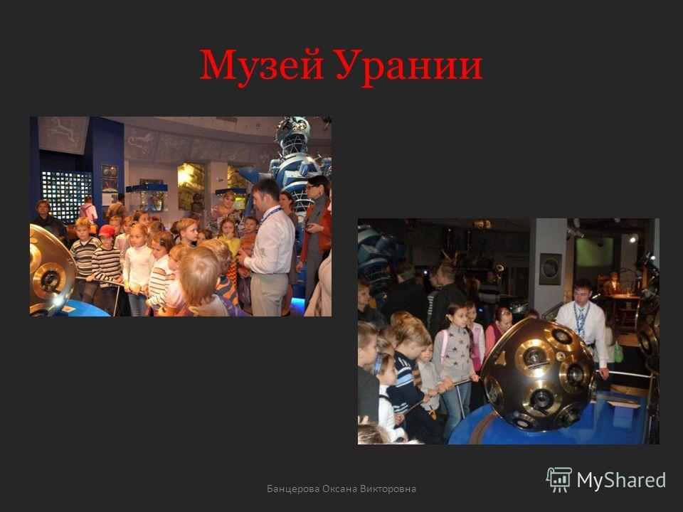 Музей Урании Банцерова Оксана Викторовна