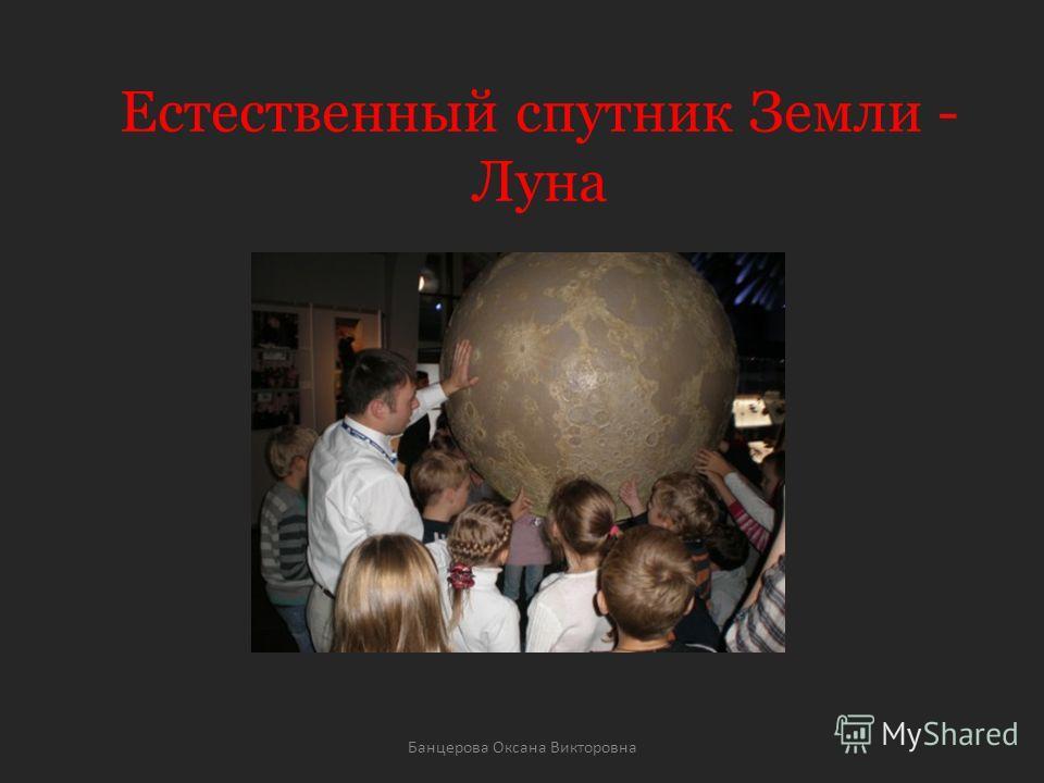Естественный спутник Земли - Луна Банцерова Оксана Викторовна
