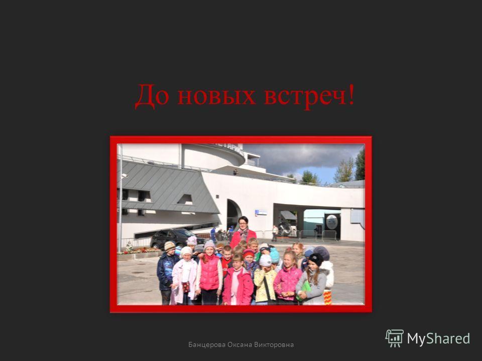 До новых встреч! Банцерова Оксана Викторовна