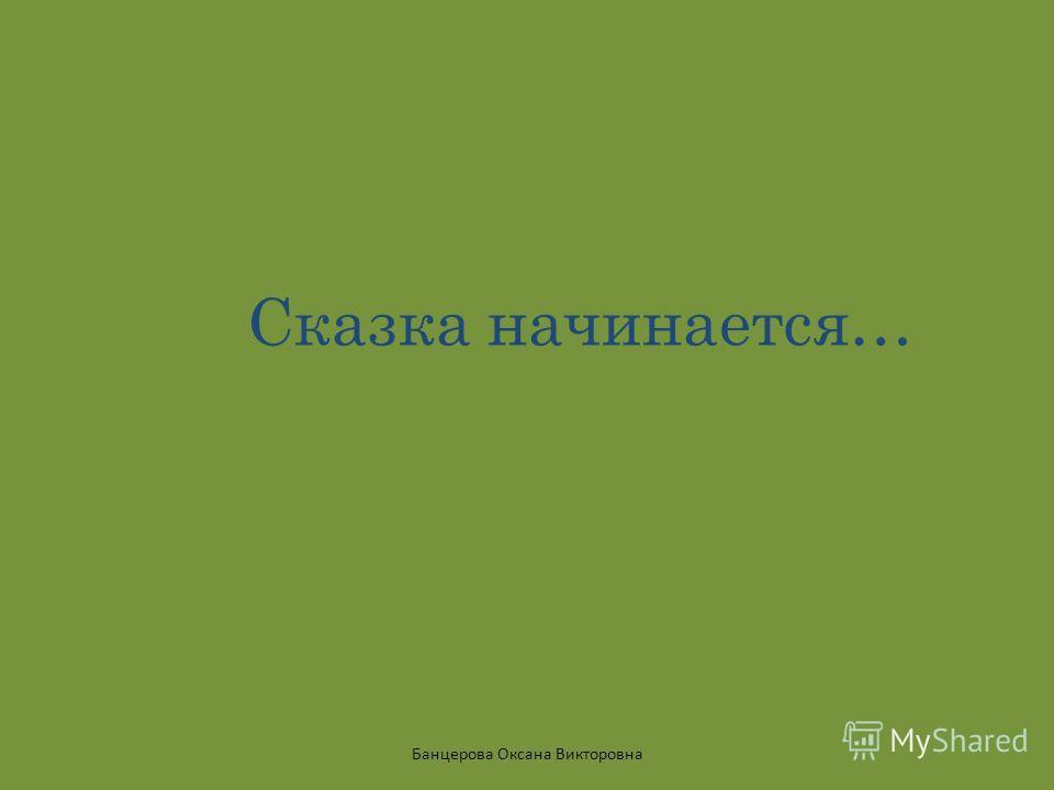 Сказка начинается… Банцерова Оксана Викторовна