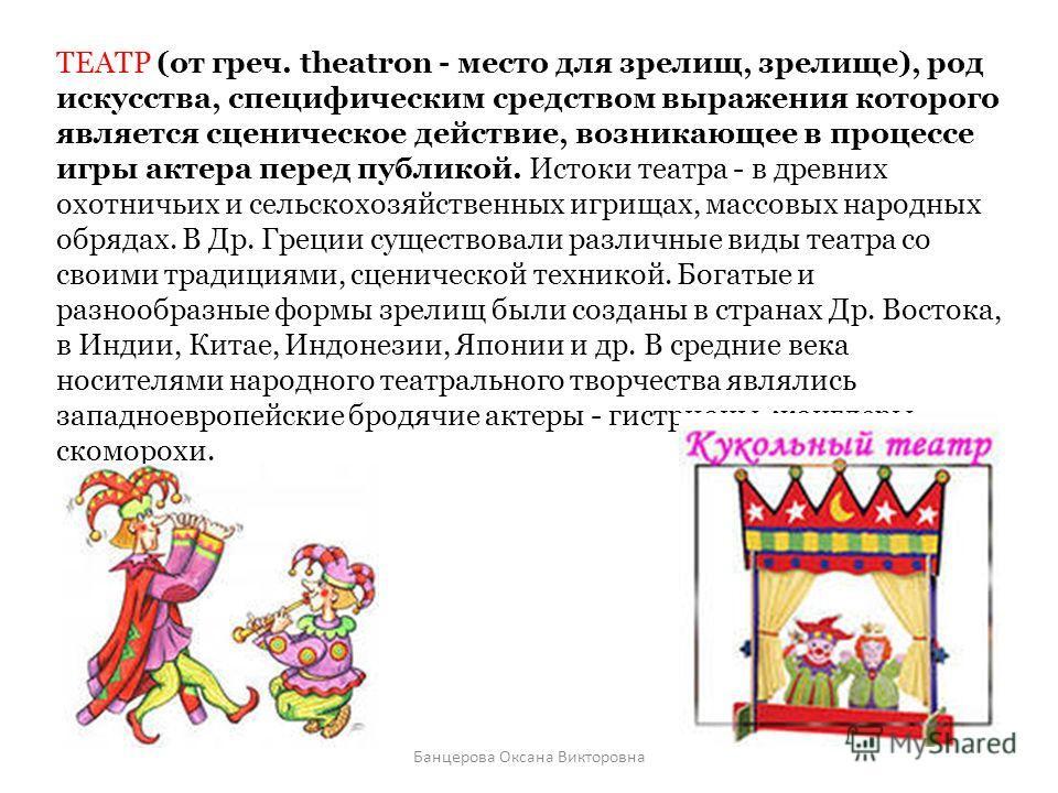 ТЕАТР (от греч. theatron - место для зрелищ, зрелище), род искусства, специфическим средством выражения которого является сценическое действие, возникающее в процессе игры актера перед публикой. Истоки театра - в древних охотничьих и сельскохозяйстве