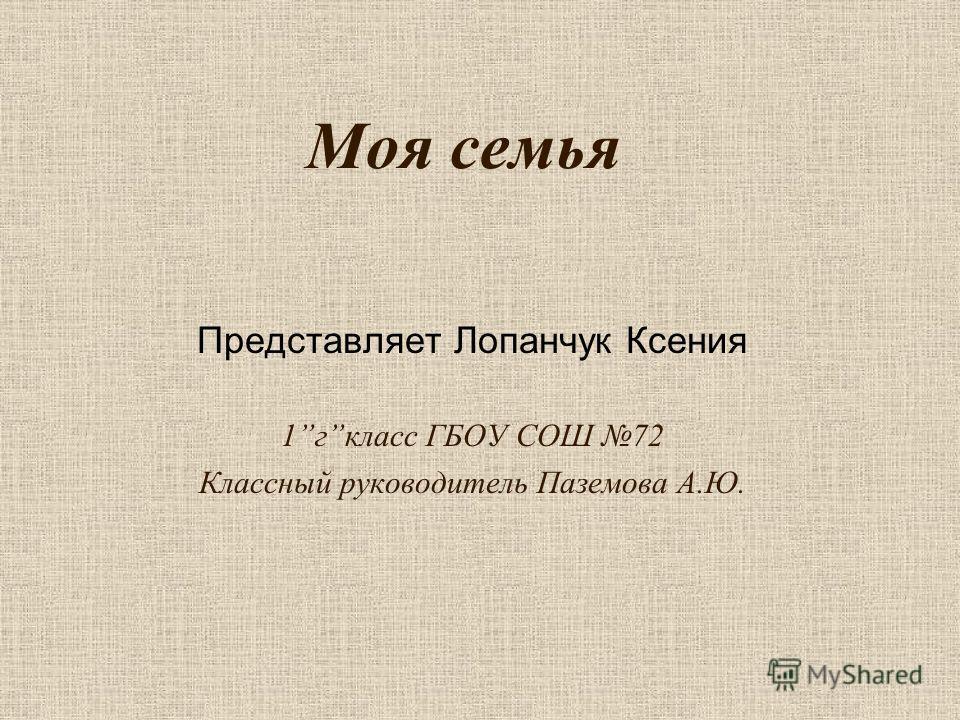 Моя семья Представляет Лопанчук Ксения 1гкласс ГБОУ СОШ 72 Классный руководитель Паземова А.Ю.