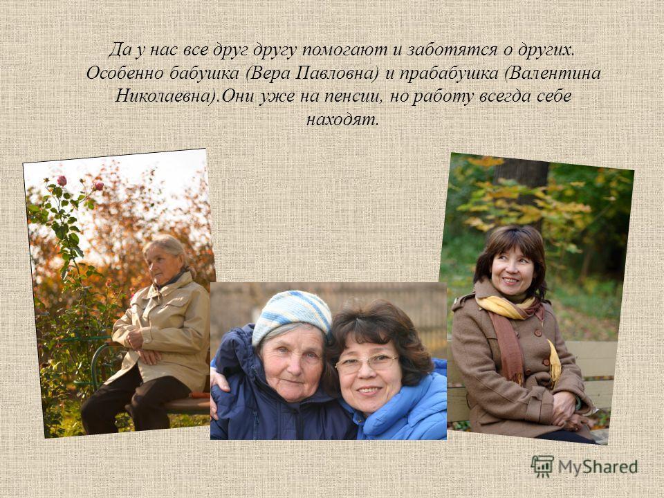 Да у нас все друг другу помогают и заботятся о других. Особенно бабушка (Вера Павловна) и прабабушка (Валентина Николаевна).Они уже на пенсии, но работу всегда себе находят.
