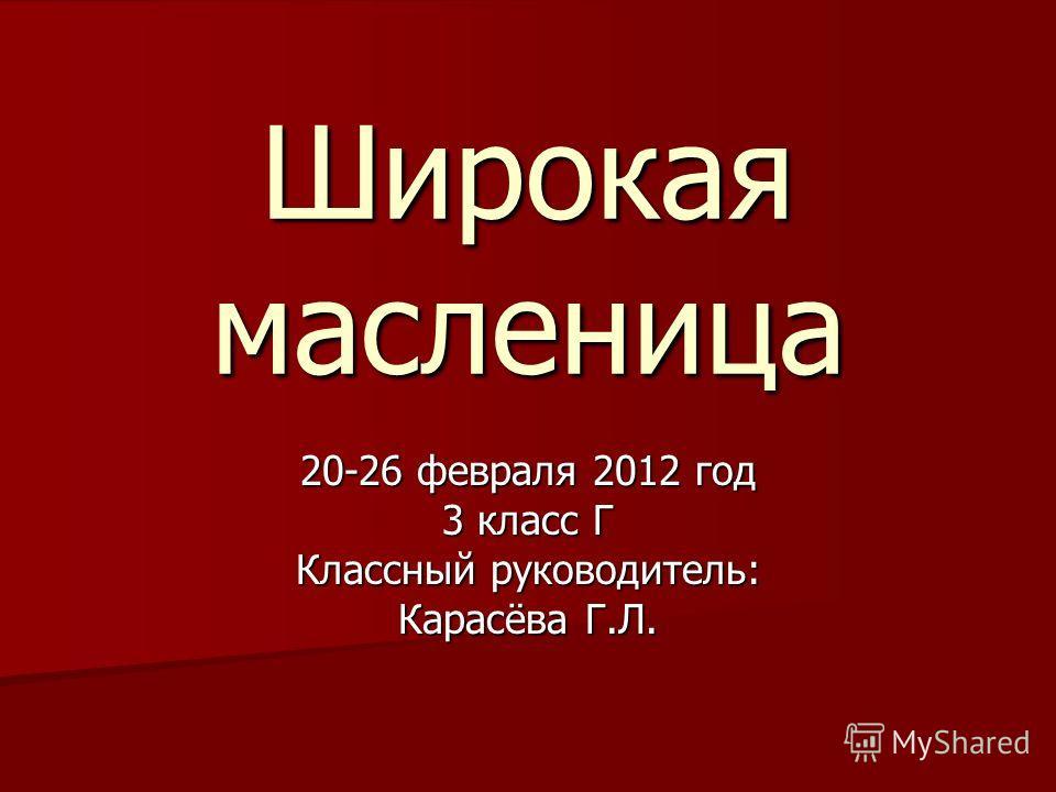 Широкая масленица 20-26 февраля 2012 год 3 класс Г Классный руководитель: Карасёва Г.Л.