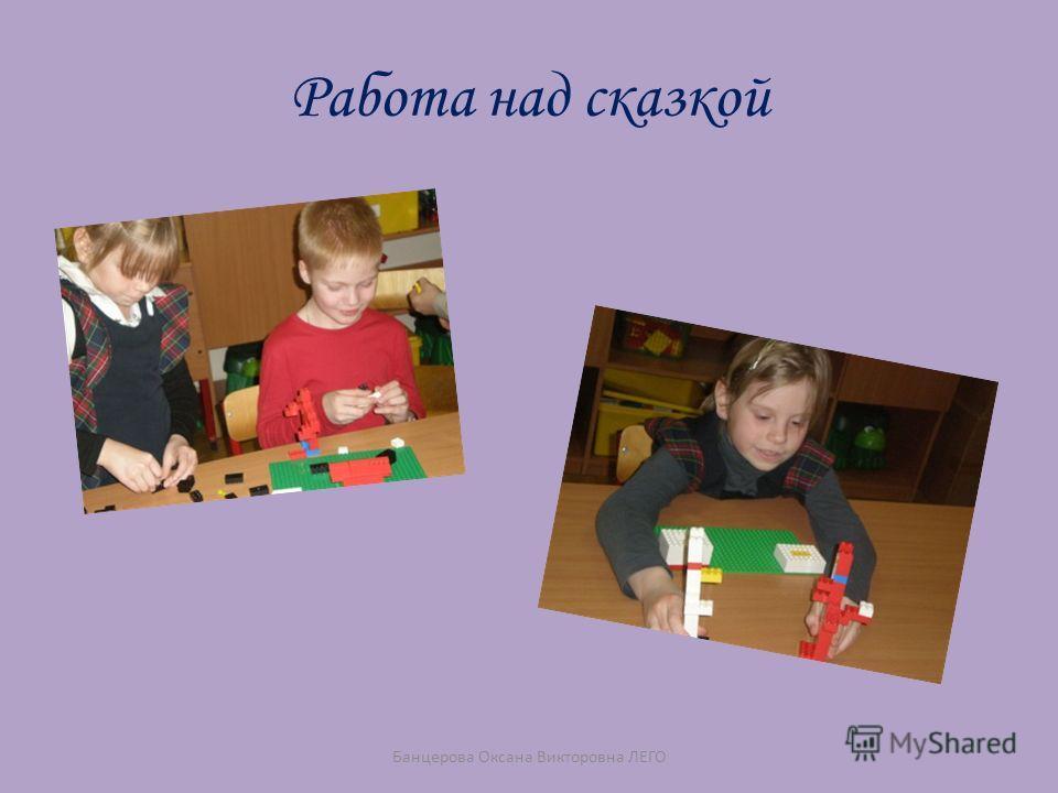 Работа над сказкой Банцерова Оксана Викторовна ЛЕГО