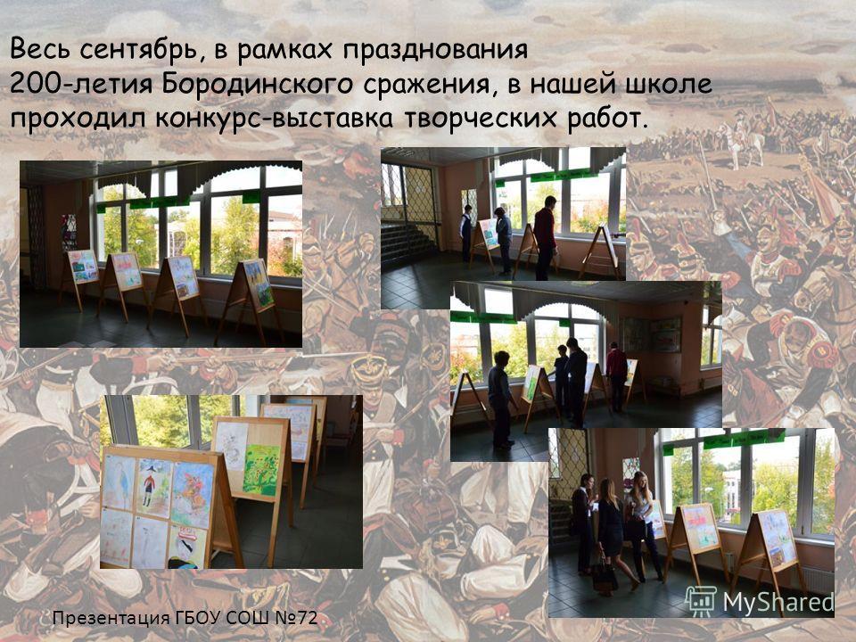 Весь сентябрь, в рамках празднования 200-летия Бородинского сражения, в нашей школе проходил конкурс-выставка творческих работ. Презентация ГБОУ СОШ 72