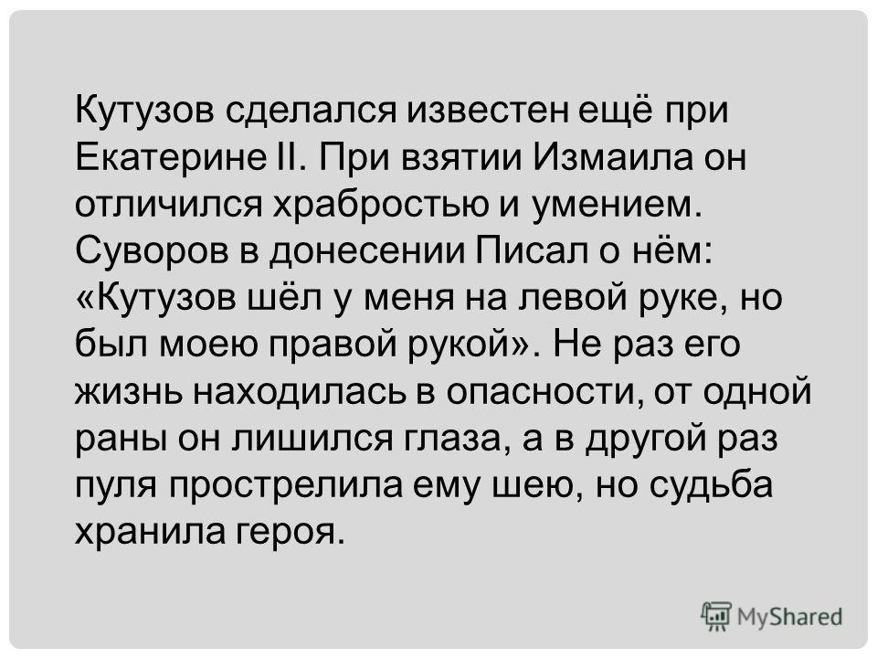 Кутузов сделался известен ещё при Екатерине II. При взятии Измаила он отличился храбростью и умением. Суворов в донесении Писал о нём: «Кутузов шёл у меня на левой руке, но был моею правой рукой». Не раз его жизнь находилась в опасности, от одной ран