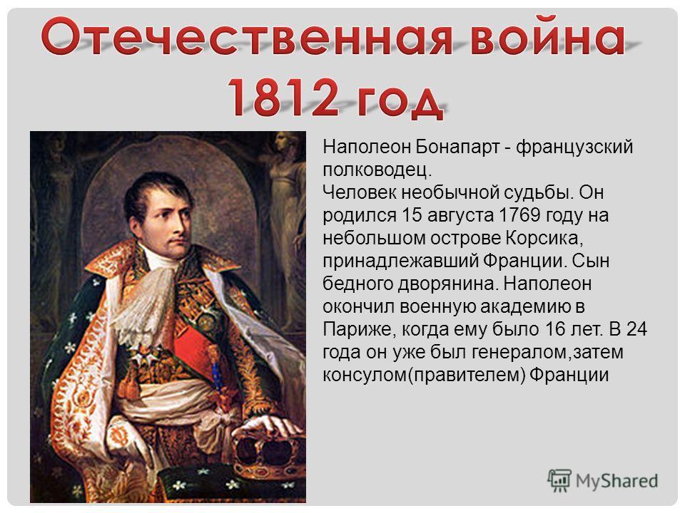 Наполеон Бонапарт - французский полководец. Человек необычной судьбы. Он родился 15 августа 1769 году на небольшом острове Корсика, принадлежавший Франции. Сын бедного дворянина. Наполеон окончил военную академию в Париже, когда ему было 16 лет. В 24