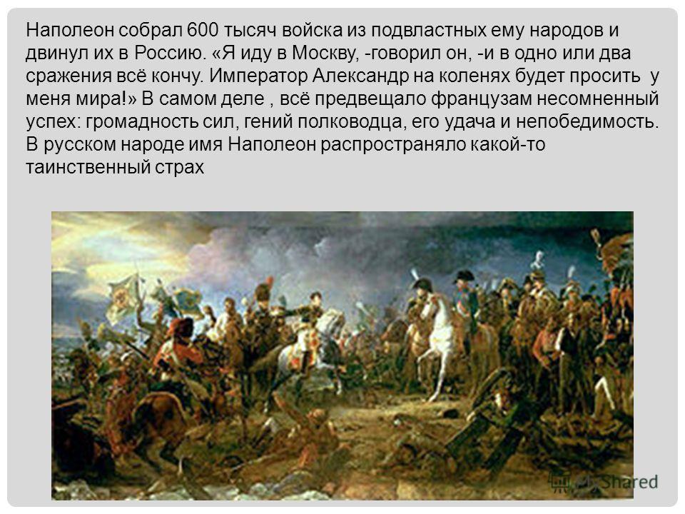 Наполеон собрал 600 тысяч войска из подвластных ему народов и двинул их в Россию. «Я иду в Москву, -говорил он, -и в одно или два сражения всё кончу. Император Александр на коленях будет просить у меня мира!» В самом деле, всё предвещало французам не