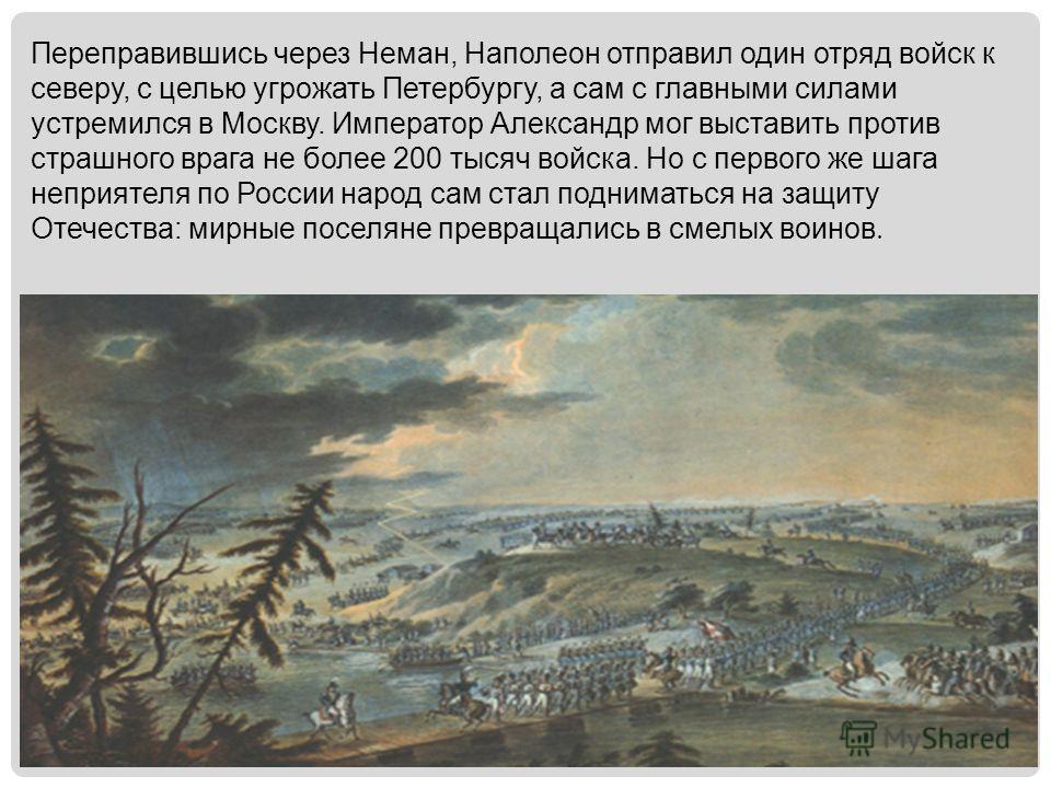Переправившись через Неман, Наполеон отправил один отряд войск к северу, с целью угрожать Петербургу, а сам с главными силами устремился в Москву. Император Александр мог выставить против страшного врага не более 200 тысяч войска. Но с первого же шаг