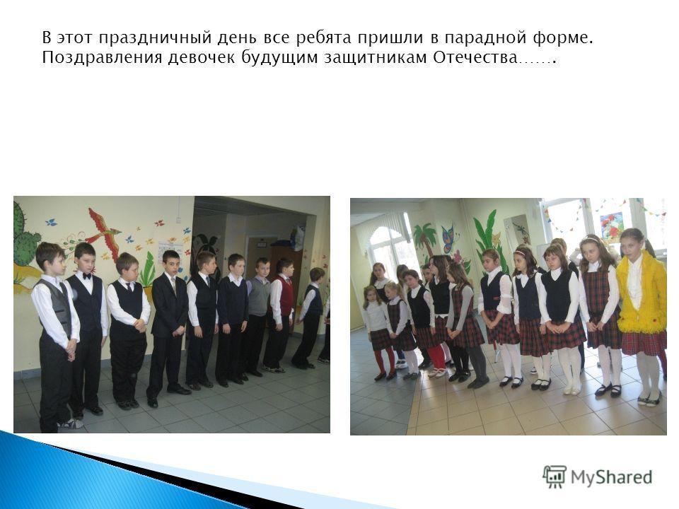 В этот праздничный день все ребята пришли в парадной форме. Поздравления девочек будущим защитникам Отечества…….