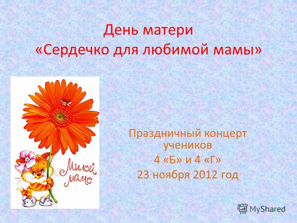 День матери «Сердечко для любимой мамы» Праздничный концерт учеников 4 «Б» и 4 «Г» 23 ноября 2012 год