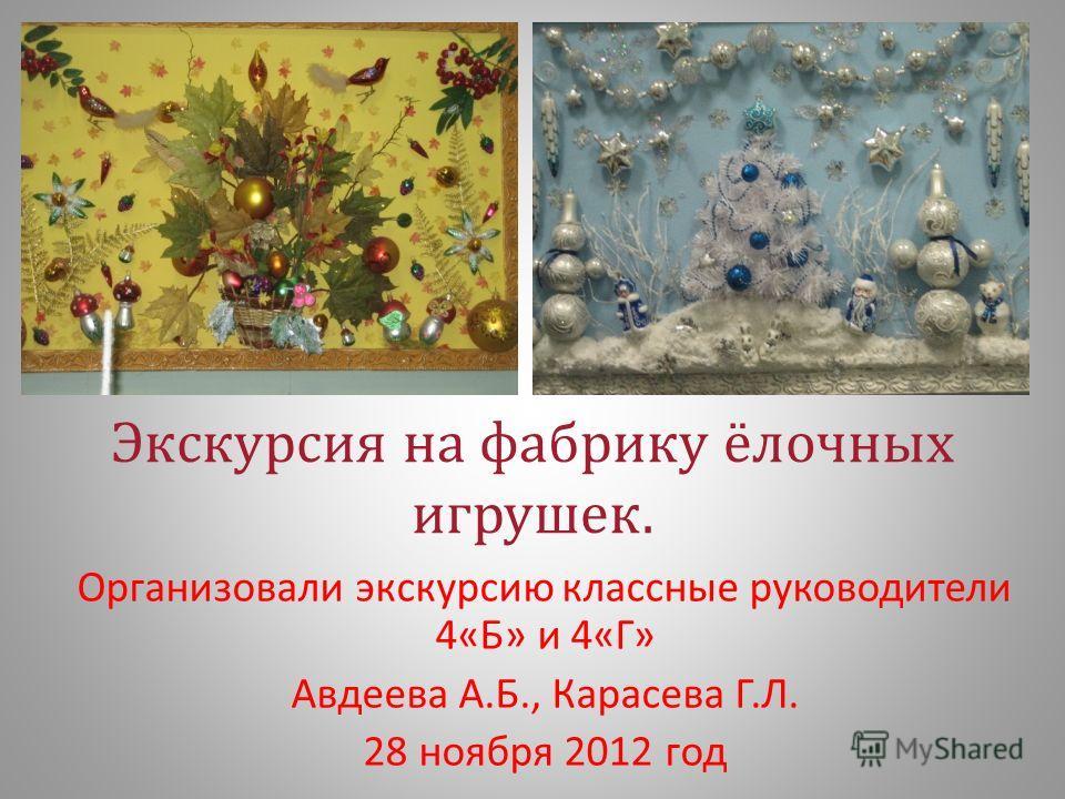 Экскурсия на фабрику ёлочных игрушек. Организовали экскурсию классные руководители 4« Б » и 4« Г » Авдеева А. Б., Карасева Г. Л. 28 ноября 2012 год