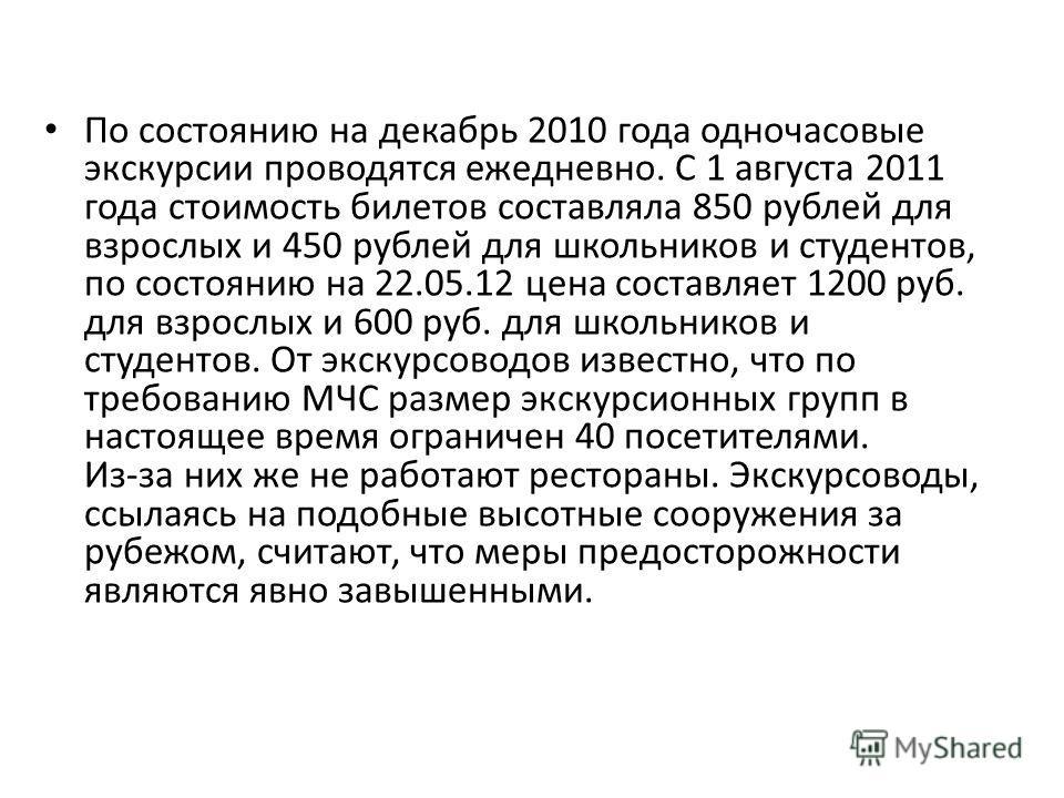 По состоянию на декабрь 2010 года одночасовые экскурсии проводятся ежедневно. С 1 августа 2011 года стоимость билетов составляла 850 рублей для взрослых и 450 рублей для школьников и студентов, по состоянию на 22.05.12 цена составляет 1200 руб. для в