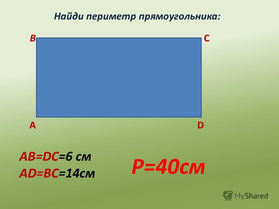 Найди периметр прямоугольника: А ВС D AB=DC=6 см AD=BC=14см P=40см