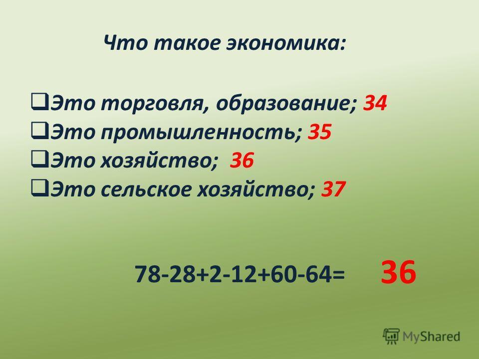 Что такое экономика: Это торговля, образование; 34 Это промышленность; 35 Это хозяйство; 36 Это сельское хозяйство; 37 78-28+2-12+60-64= 36