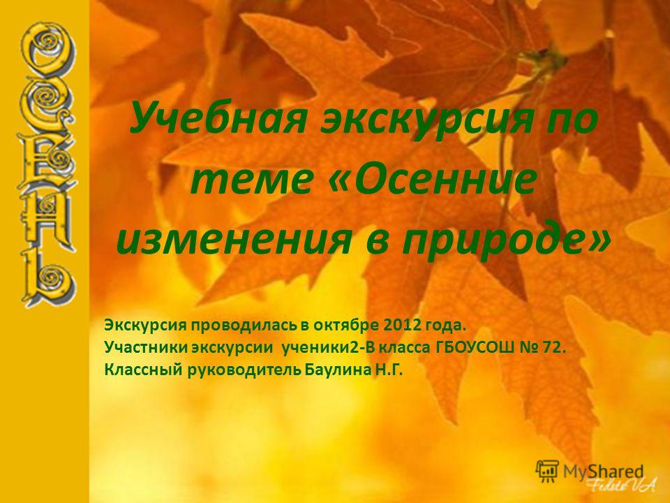 Учебная экскурсия по теме «Осенние изменения в природе» Экскурсия проводилась в октябре 2012 года. Участники экскурсии ученики2-В класса ГБОУСОШ 72. Классный руководитель Баулина Н.Г.
