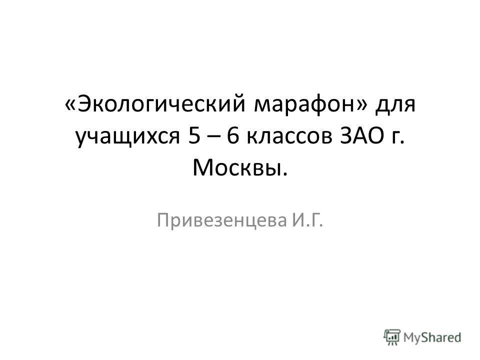 «Экологический марафон» для учащихся 5 – 6 классов ЗАО г. Москвы. Привезенцева И.Г.