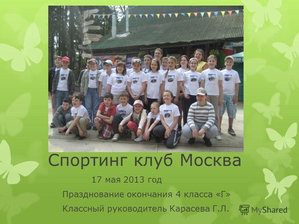 Спортинг клуб Москва 17 мая 2013 год Празднование окончания 4 класса «Г» Классный руководитель Карасева Г.Л.