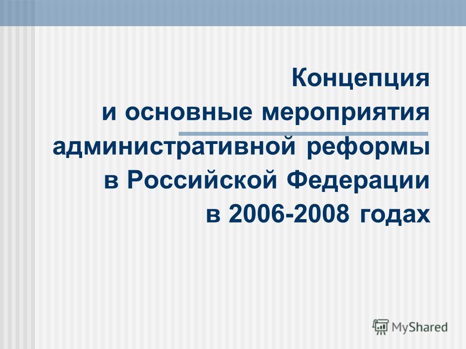 Концепция и основные мероприятия административной реформы в Российской Федерации в 2006-2008 годах