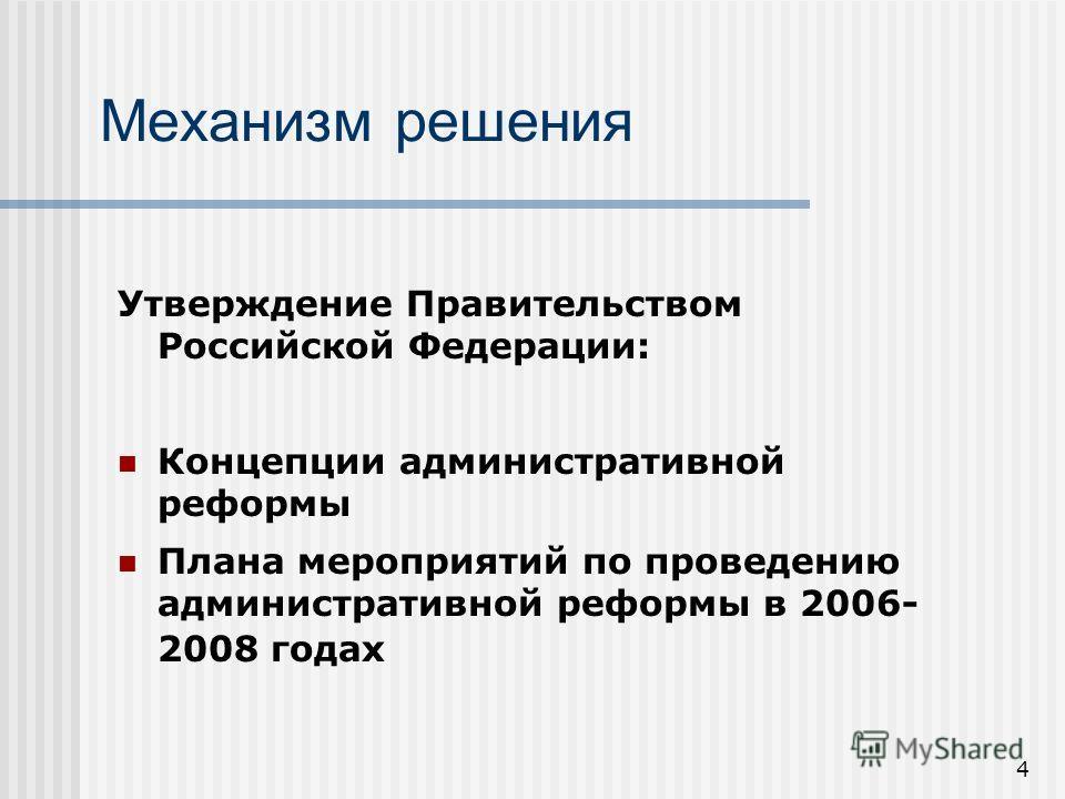 4 Утверждение Правительством Российской Федерации: Концепции административной реформы Плана мероприятий по проведению административной реформы в 2006- 2008 годах Механизм решения