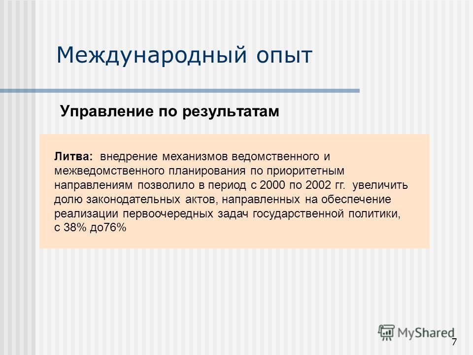 7 Международный опыт Управление по результатам Литва: внедрение механизмов ведомственного и межведомственного планирования по приоритетным направлениям позволило в период с 2000 по 2002 гг. увеличить долю законодательных актов, направленных на обеспе